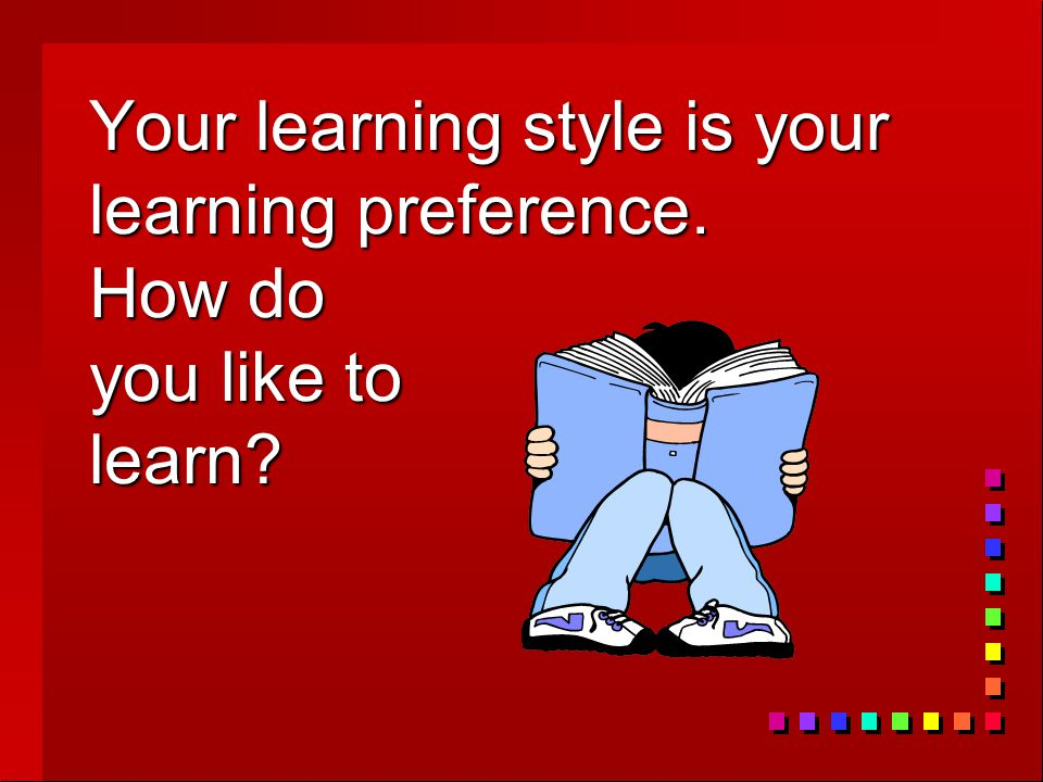 Your learning style is your learning preference. How do you like to learn