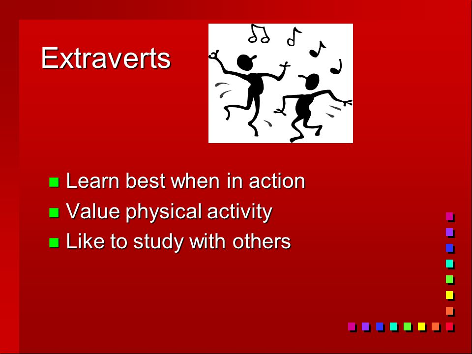 Extraverts n Learn best when in action n Value physical activity n Like to study with others