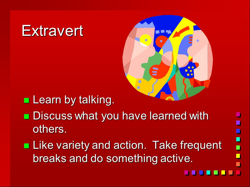 Extravert n Learn by talking. n Discuss what you have learned with others. n Like variety and action. Take frequent breaks and do something active.