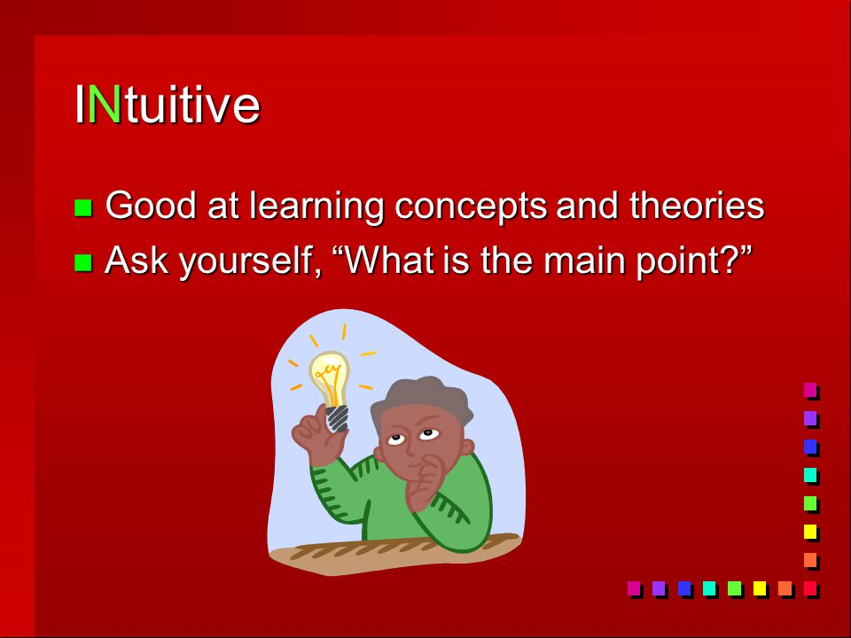 INtuitive n Good at learning concepts and theories n Ask yourself, What is the main point