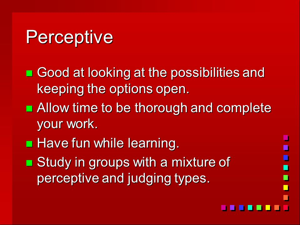 Perceptive n Good at looking at the possibilities and keeping the options open. n Allow time to be thorough and complete your work. n Have fun while l