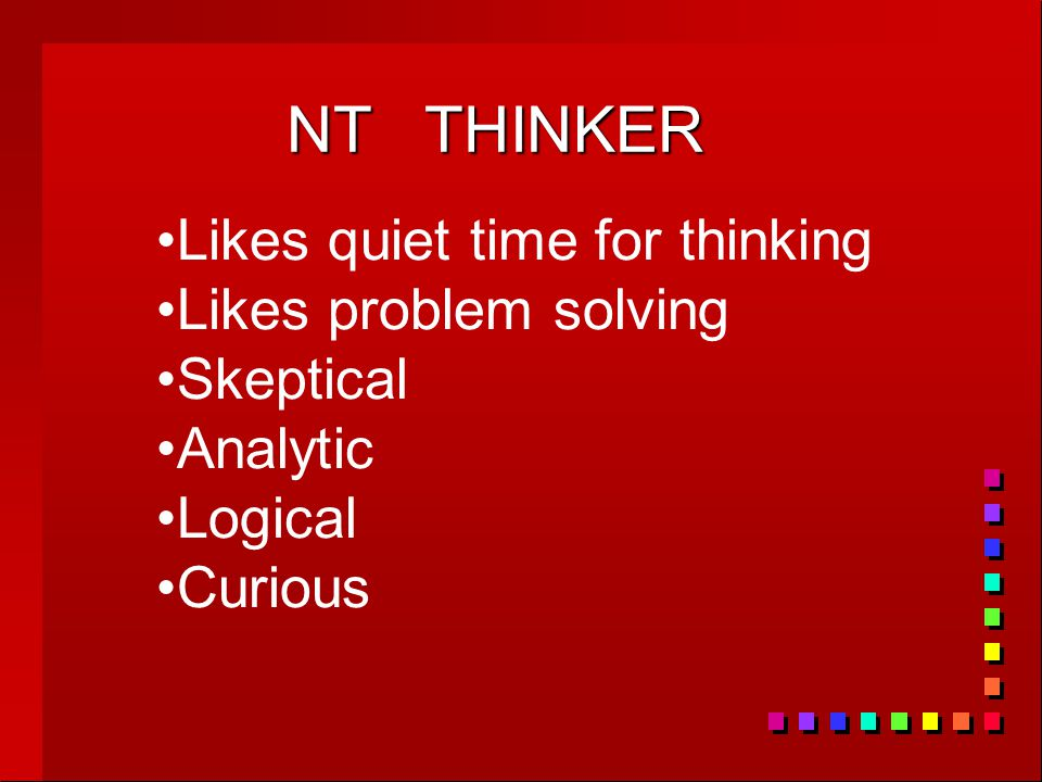 NT THINKER Likes quiet time for thinking Likes problem solving Skeptical Analytic Logical Curious