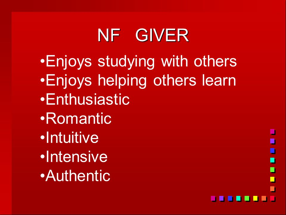 NF GIVER Enjoys studying with others Enjoys helping others learn Enthusiastic Romantic Intuitive Intensive Authentic