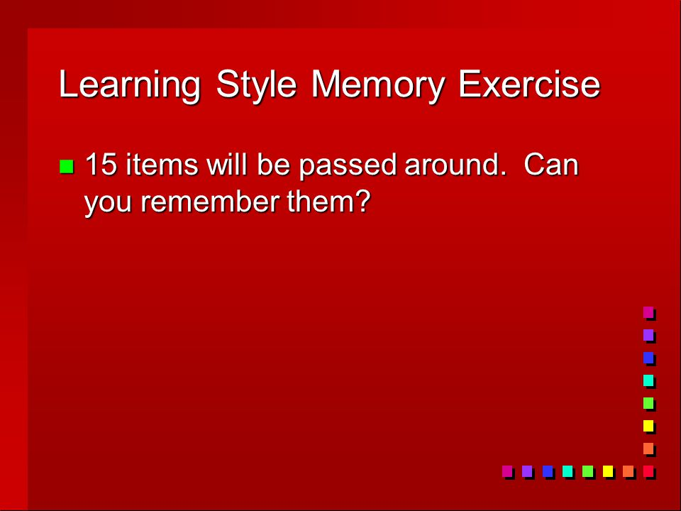 Learning Style Memory Exercise n 15 items will be passed around. Can you remember them