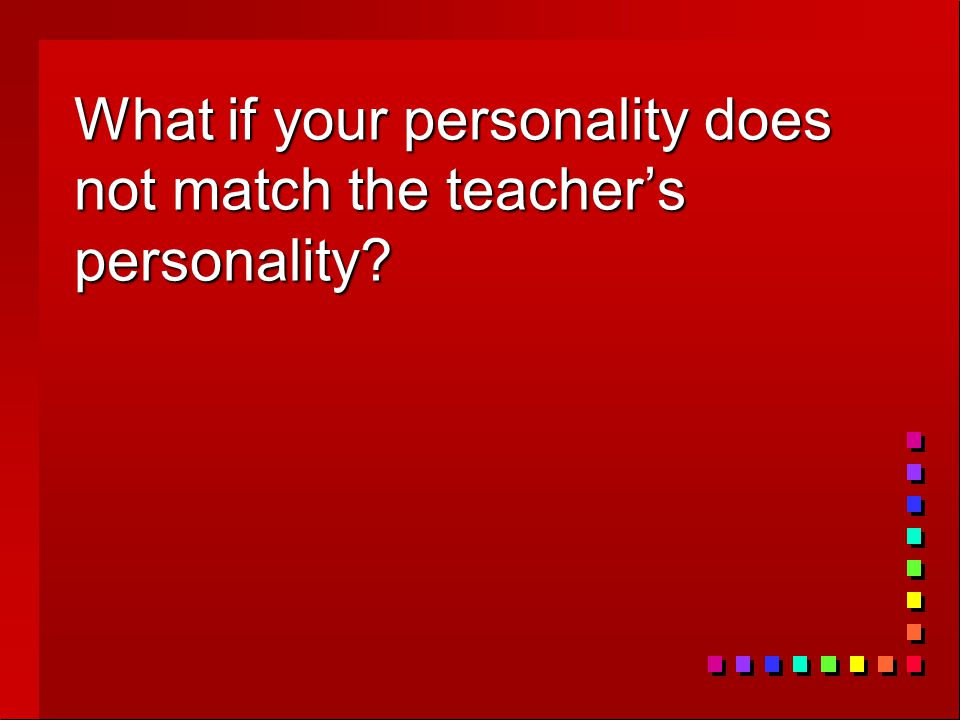 What if your personality does not match the teacher's personality?
