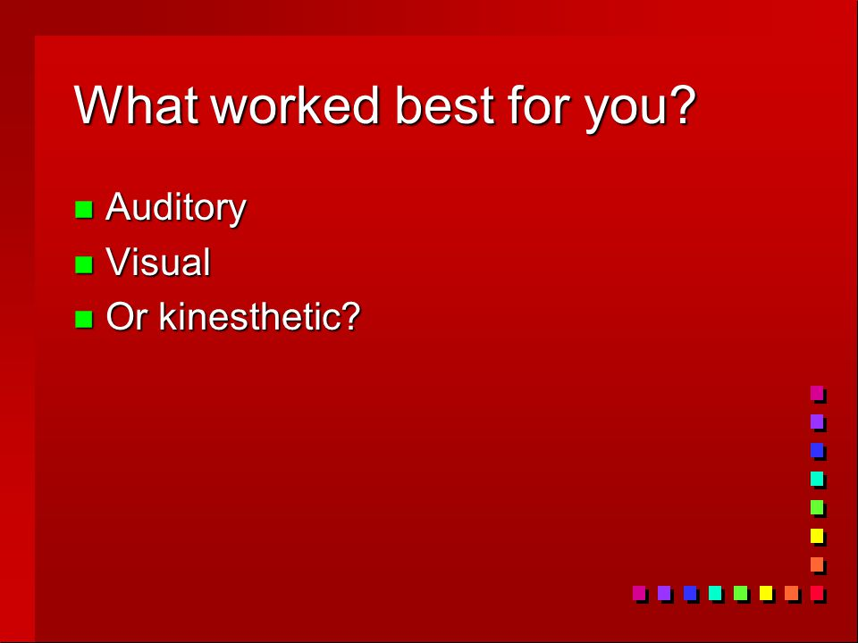 What worked best for you n Auditory n Visual n Or kinesthetic