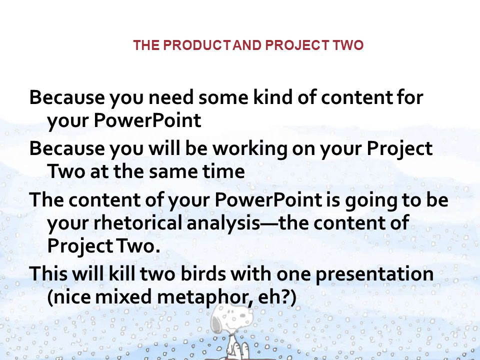 THE PRODUCT AND PROJECT TWO Because you need some kind of content for your PowerPoint Because you will be working on your Project Two at the same time The content of your PowerPoint is going to be your rhetorical analysis—the content of Project Two.