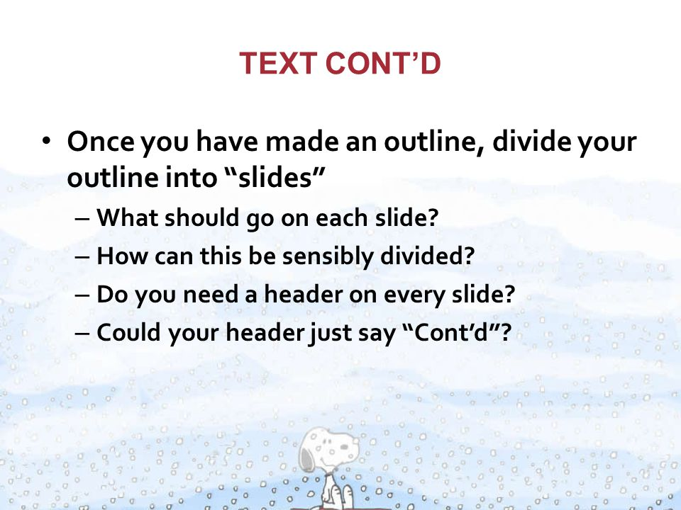 TEXT CONT'D Once you have made an outline, divide your outline into slides – What should go on each slide.