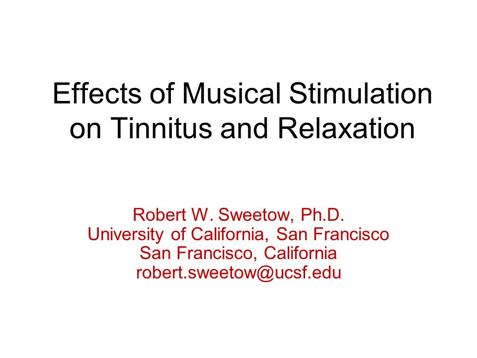Effects of Musical Stimulation on Tinnitus and Relaxation Robert W. Sweetow, Ph.D. University of California, San Francisco San Francisco, California r