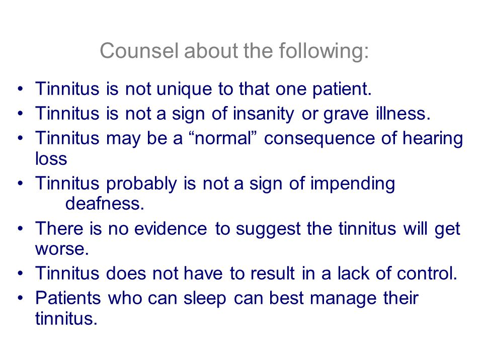 Counsel about the following: Tinnitus is real, and not imagined.
