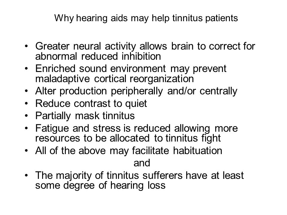 Why hearing aids may help tinnitus patients Greater neural activity allows brain to correct for abnormal reduced inhibition Enriched sound environment