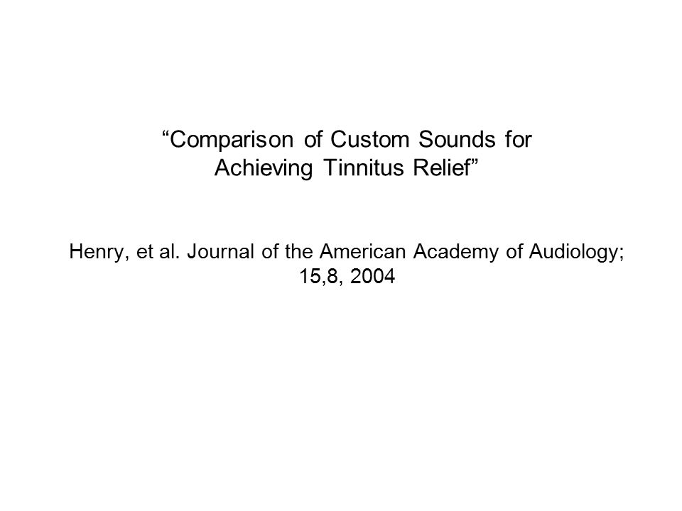"""Comparison of Custom Sounds for Achieving Tinnitus Relief"" Henry, et al. Journal of the American Academy of Audiology; 15,8, 2004"