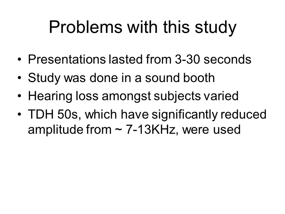 Problems with this study Presentations lasted from 3-30 seconds Study was done in a sound booth Hearing loss amongst subjects varied TDH 50s, which ha