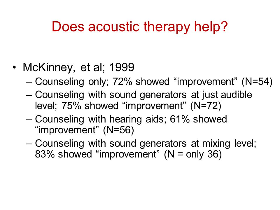"Does acoustic therapy help? McKinney, et al; 1999 –Counseling only; 72% showed ""improvement"" (N=54) –Counseling with sound generators at just audible"