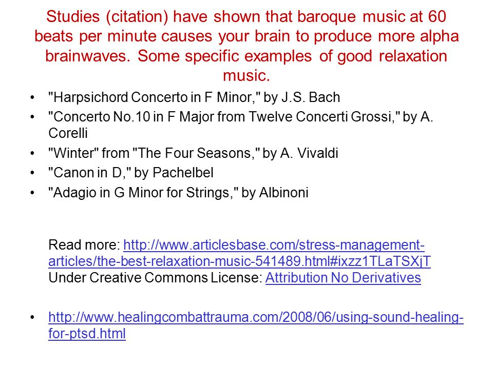 Studies (citation) have shown that baroque music at 60 beats per minute causes your brain to produce more alpha brainwaves. Some specific examples of