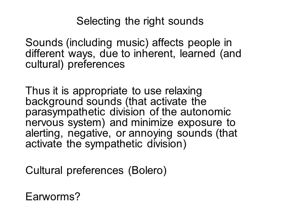 Considerations For relaxation –Music with a rhythm slower than your natural heart rate (72 beats per minute) is useful to many people –Lower pitches are more calming than higher pitches, generally speaking For focus and concentration –No distraction –Personal preference –Few emotional tags For tinnitus –Active listening (distraction) –Masking (covering up) –Passive listening (habituation, desensitization)