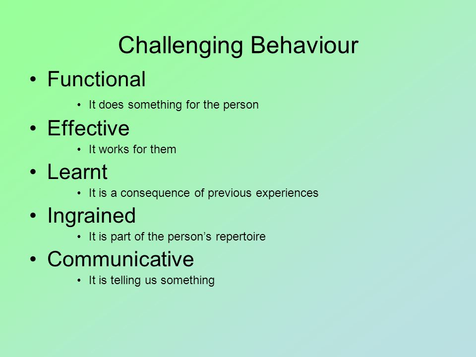 Domains of Challenging Behaviour ViolenceSelf-injuryDestructionDisruptionExcessive self-stimulation Behaviour directed at other people which is likely to cause injury Behaviour directed at themselves which is likely to cause injury Behaviour directed at the environment which is likely to cause damage Behaviour which interferes with organised activities Behaviour which is generally repetitive in nature and provides a reinforcing stimulus  Attacking with objects  Biting  Hair-pulling  Head-butting  Kicking  Pinching  Punching  Pushing  Scratching  Slapping  Attacking with objects  Biting  Eye gouging  Hair-pulling  Head-banging  Head-slapping  Knee dropping  Pinching  Punching  Scratching  Arson  Pushing items over  Ripping furnishings  Smashing windows  Smearing faeces  Tearing resources  Inciting others  Refusing to move  Running away  Screaming  Shouting  Eye-poking  Flapping objects  Hand-flapping  Masturbation  Rocking  Spinning
