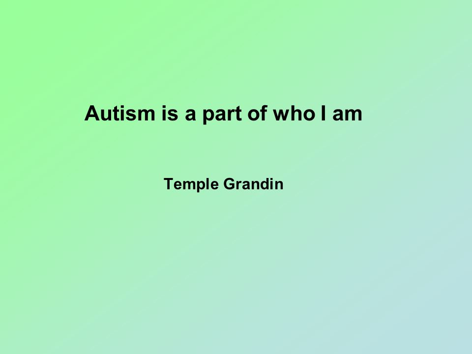 Autism is a part of who I am Temple Grandin