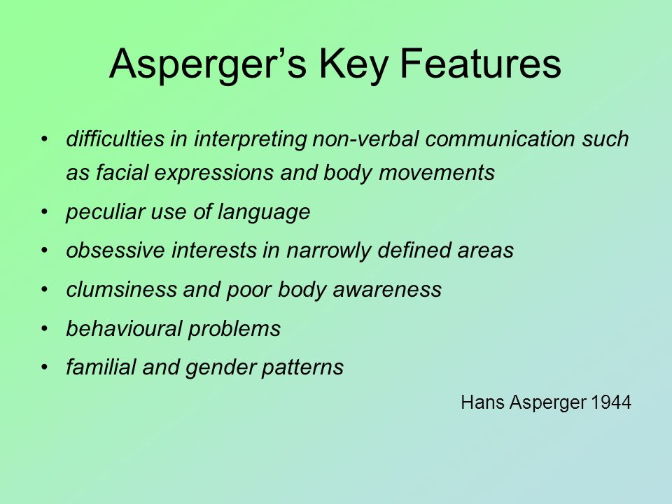 Asperger's Key Features difficulties in interpreting non-verbal communication such as facial expressions and body movements peculiar use of language obsessive interests in narrowly defined areas clumsiness and poor body awareness behavioural problems familial and gender patterns Hans Asperger 1944