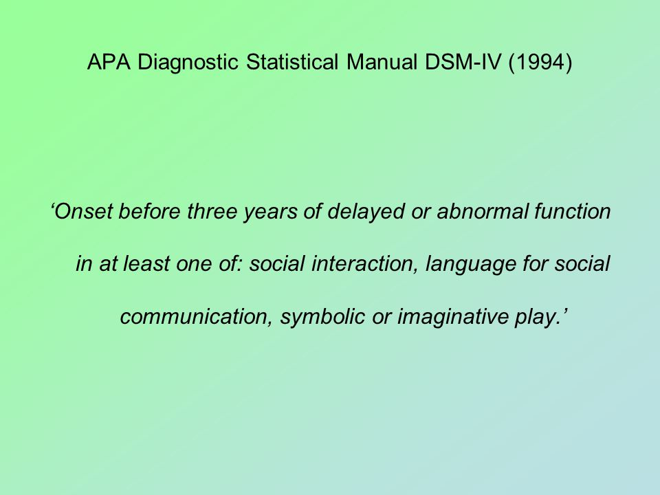 APA Diagnostic Statistical Manual DSM-IV (1994) 'Onset before three years of delayed or abnormal function in at least one of: social interaction, language for social communication, symbolic or imaginative play.'