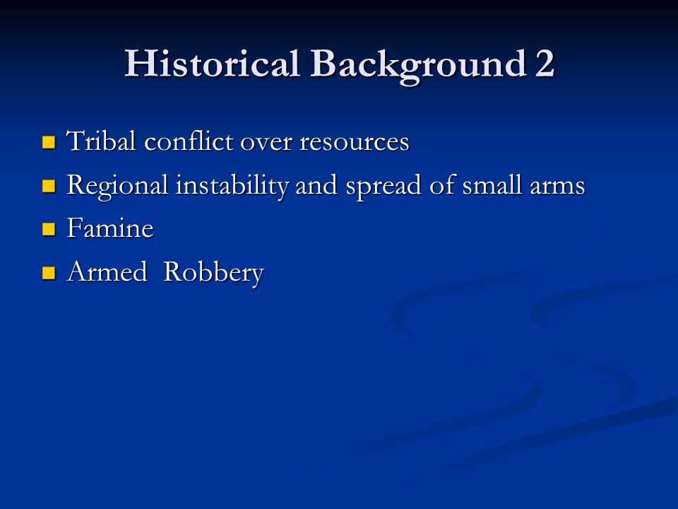 Historical Background 2 Tribal conflict over resources Tribal conflict over resources Regional instability and spread of small arms Regional instability and spread of small arms Famine Famine Armed Robbery Armed Robbery
