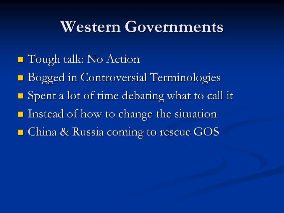Western Governments Tough talk: No Action Tough talk: No Action Bogged in Controversial Terminologies Bogged in Controversial Terminologies Spent a lot of time debating what to call it Spent a lot of time debating what to call it Instead of how to change the situation Instead of how to change the situation China & Russia coming to rescue GOS China & Russia coming to rescue GOS