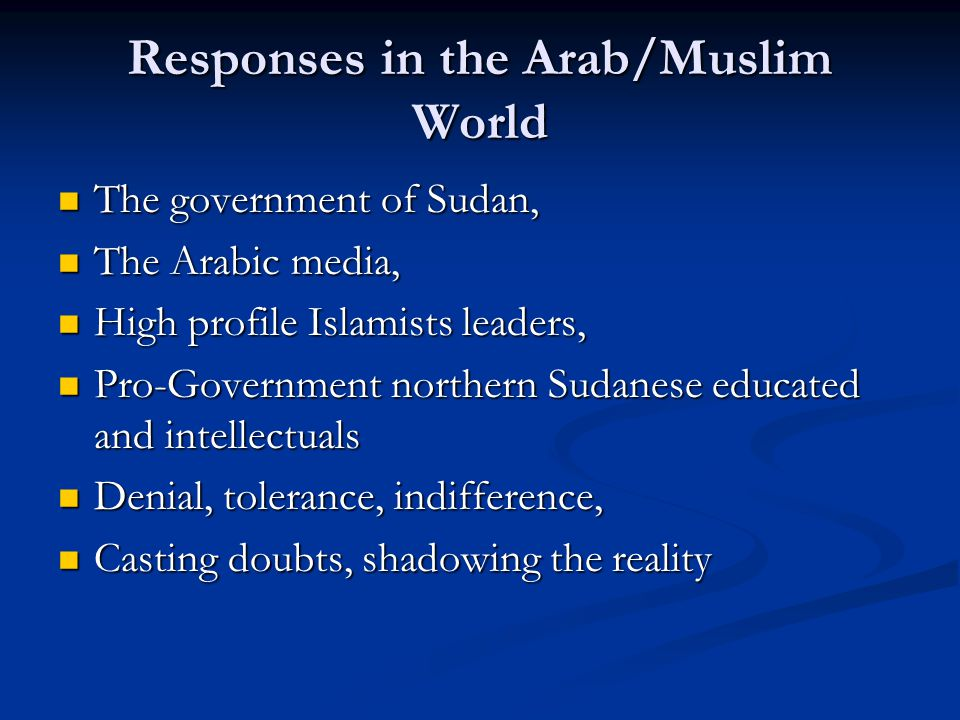Responses in the Arab/Muslim World The government of Sudan, The government of Sudan, The Arabic media, The Arabic media, High profile Islamists leaders, High profile Islamists leaders, Pro-Government northern Sudanese educated and intellectuals Pro-Government northern Sudanese educated and intellectuals Denial, tolerance, indifference, Denial, tolerance, indifference, Casting doubts, shadowing the reality Casting doubts, shadowing the reality