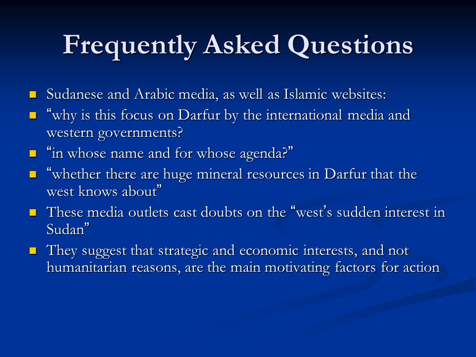 Frequently Asked Questions Sudanese and Arabic media, as well as Islamic websites: Sudanese and Arabic media, as well as Islamic websites: why is this focus on Darfur by the international media and western governments.
