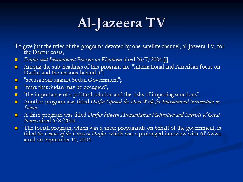 Al-Jazeera TV To give just the titles of the programs devoted by one satellite channel, al-Jazeera TV, for the Darfur crisis, Darfur and International Pressure on Khartoum aired 26/7/2004,[i] Darfur and International Pressure on Khartoum aired 26/7/2004,[i] Among the sub-headings of this program are: international and American focus on Darfur and the reasons behind it ; Among the sub-headings of this program are: international and American focus on Darfur and the reasons behind it ; accusations against Sudan Government ; accusations against Sudan Government ; fears that Sudan may be occupied , fears that Sudan may be occupied , the importance of a political solution and the risks of imposing sanctions .