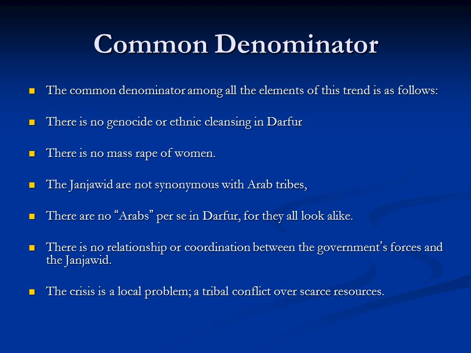 Common Denominator The common denominator among all the elements of this trend is as follows: The common denominator among all the elements of this trend is as follows: There is no genocide or ethnic cleansing in Darfur There is no genocide or ethnic cleansing in Darfur There is no mass rape of women.