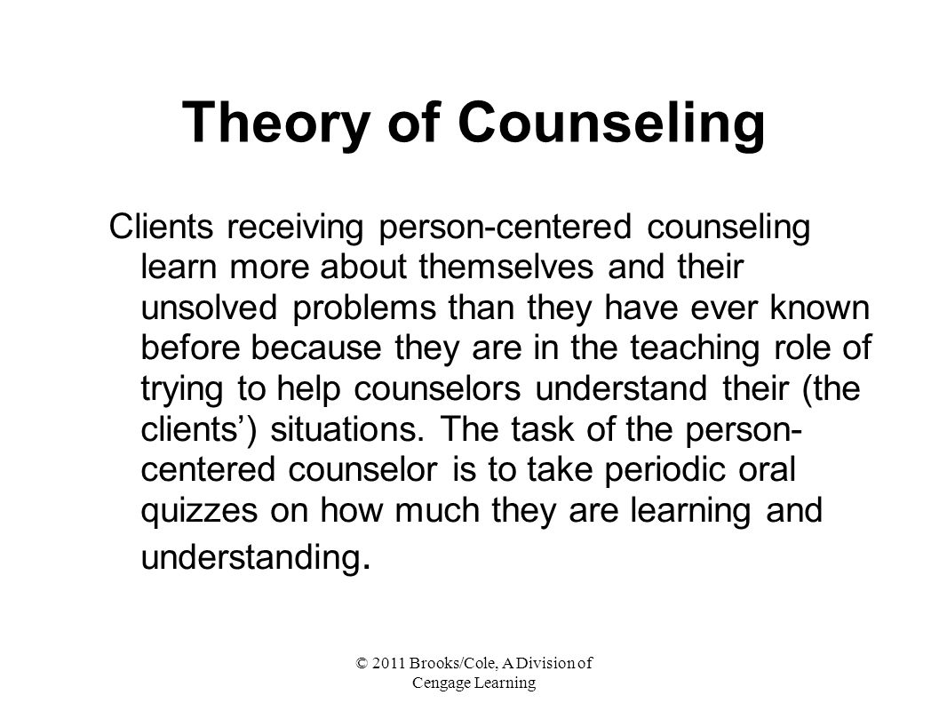 © 2011 Brooks/Cole, A Division of Cengage Learning Theory of Counseling Clients receiving person-centered counseling learn more about themselves and their unsolved problems than they have ever known before because they are in the teaching role of trying to help counselors understand their (the clients') situations.