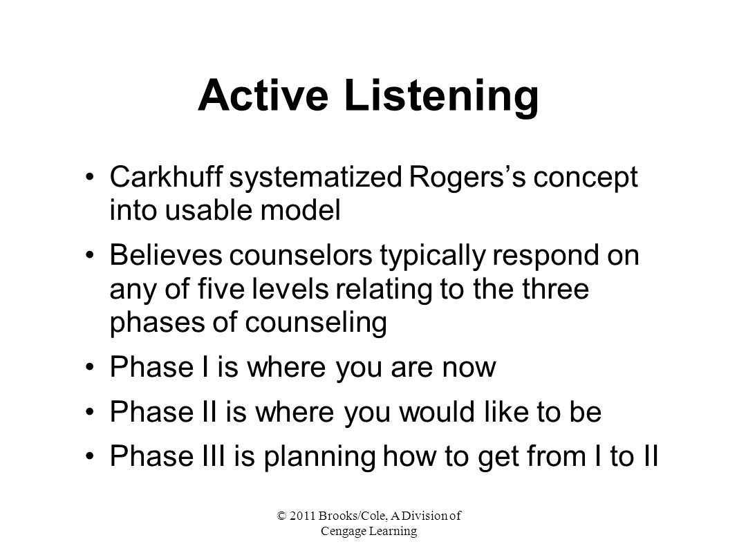 © 2011 Brooks/Cole, A Division of Cengage Learning Active Listening Carkhuff systematized Rogers's concept into usable model Believes counselors typically respond on any of five levels relating to the three phases of counseling Phase I is where you are now Phase II is where you would like to be Phase III is planning how to get from I to II