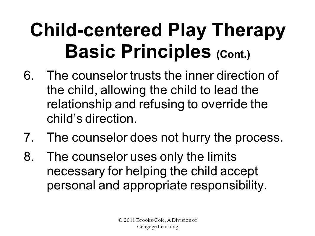 © 2011 Brooks/Cole, A Division of Cengage Learning Child-centered Play Therapy Basic Principles (Cont.) 6.The counselor trusts the inner direction of the child, allowing the child to lead the relationship and refusing to override the child's direction.