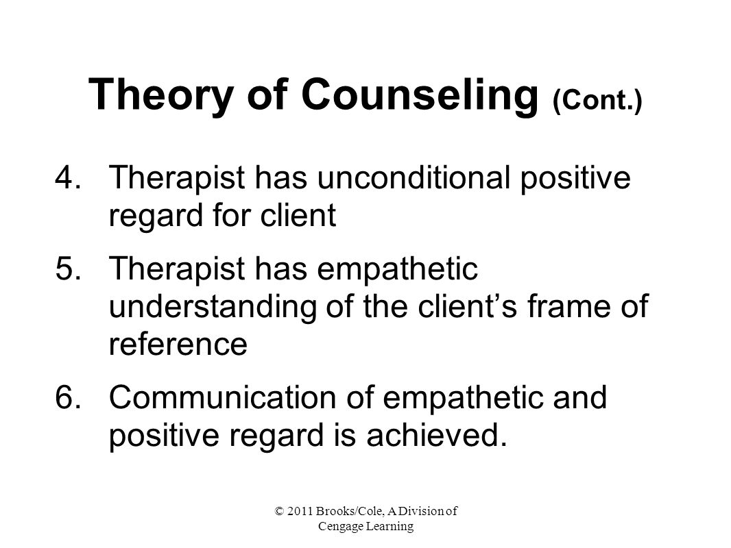 © 2011 Brooks/Cole, A Division of Cengage Learning Theory of Counseling (Cont.) 4.Therapist has unconditional positive regard for client 5.Therapist has empathetic understanding of the client's frame of reference 6.Communication of empathetic and positive regard is achieved.