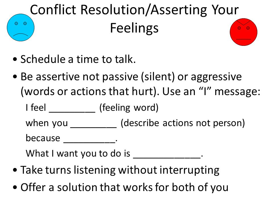 Conflict Resolution/Asserting Your Feelings Schedule a time to talk.
