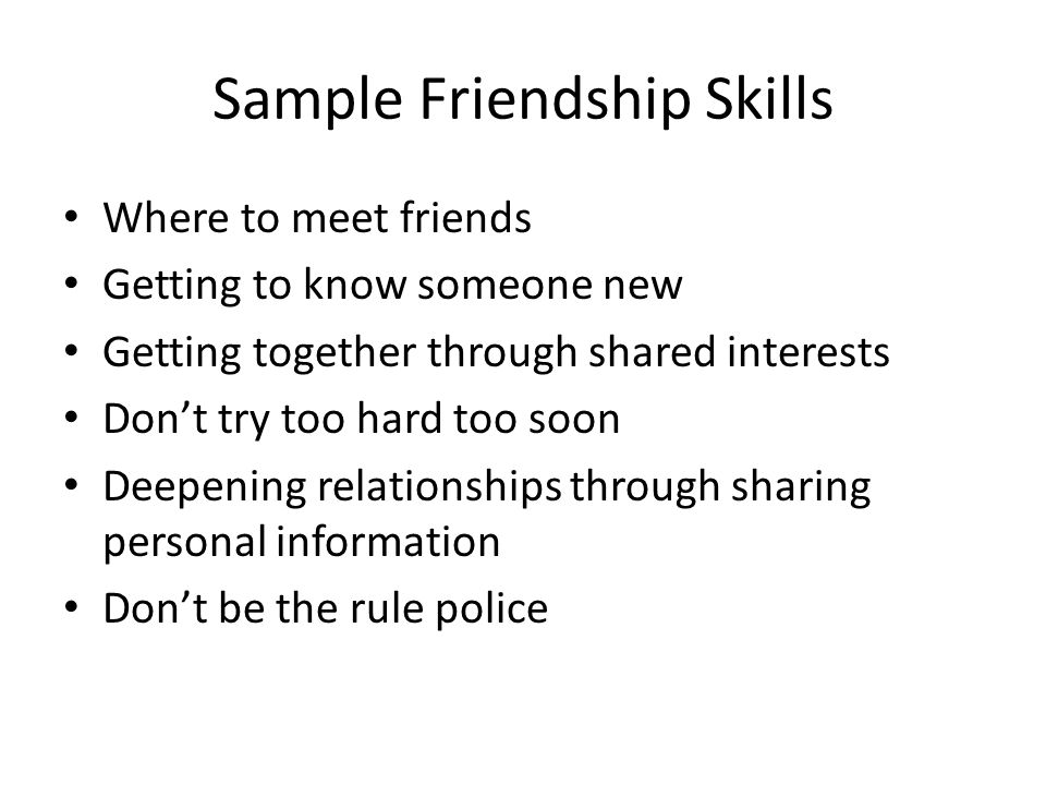 Sample Friendship Skills Where to meet friends Getting to know someone new Getting together through shared interests Don't try too hard too soon Deepe