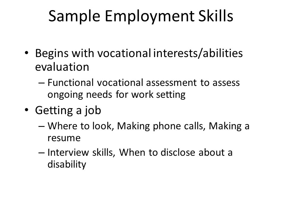 Sample Employment Skills Begins with vocational interests/abilities evaluation – Functional vocational assessment to assess ongoing needs for work setting Getting a job – Where to look, Making phone calls, Making a resume – Interview skills, When to disclose about a disability