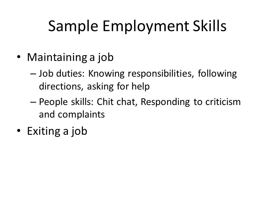 Sample Employment Skills Maintaining a job – Job duties: Knowing responsibilities, following directions, asking for help – People skills: Chit chat, Responding to criticism and complaints Exiting a job