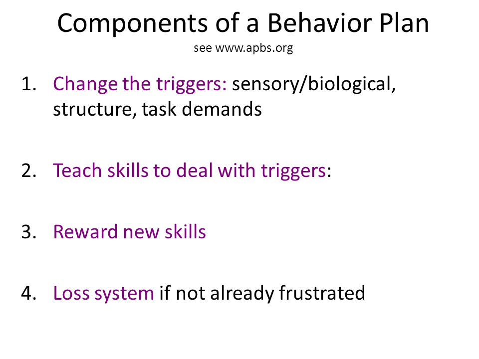 Components of a Behavior Plan see www.apbs.org 1.Change the triggers: sensory/biological, structure, task demands 2.Teach skills to deal with triggers: 3.Reward new skills 4.Loss system if not already frustrated
