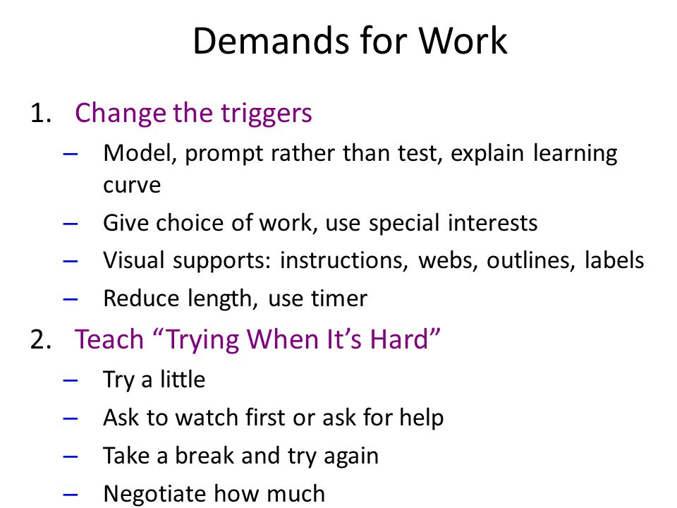 Demands for Work 1.Change the triggers – Model, prompt rather than test, explain learning curve – Give choice of work, use special interests – Visual