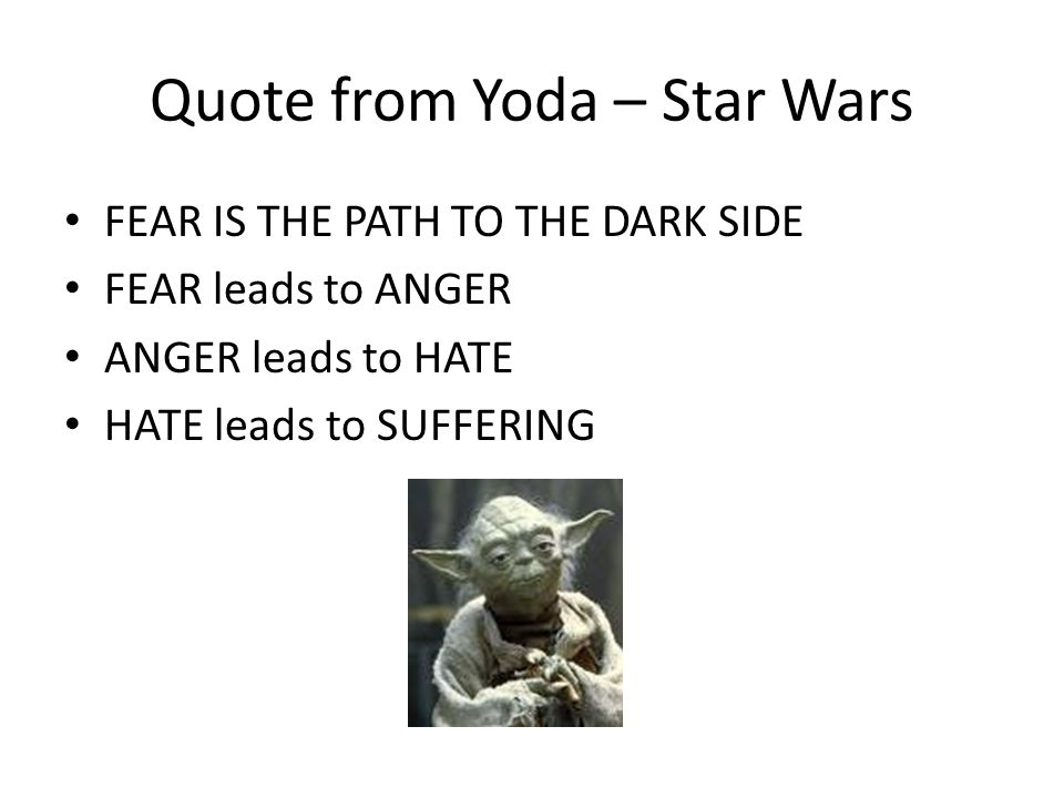 Quote from Yoda – Star Wars FEAR IS THE PATH TO THE DARK SIDE FEAR leads to ANGER ANGER leads to HATE HATE leads to SUFFERING