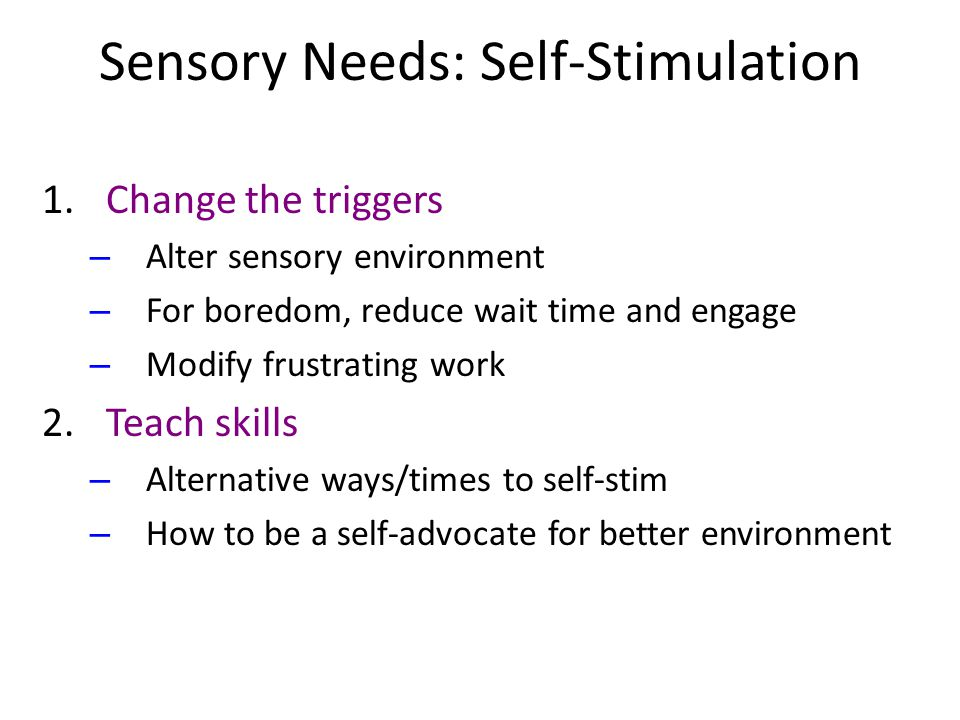 Sensory Needs: Self-Stimulation 1.Change the triggers – Alter sensory environment – For boredom, reduce wait time and engage – Modify frustrating work 2.Teach skills – Alternative ways/times to self-stim – How to be a self-advocate for better environment