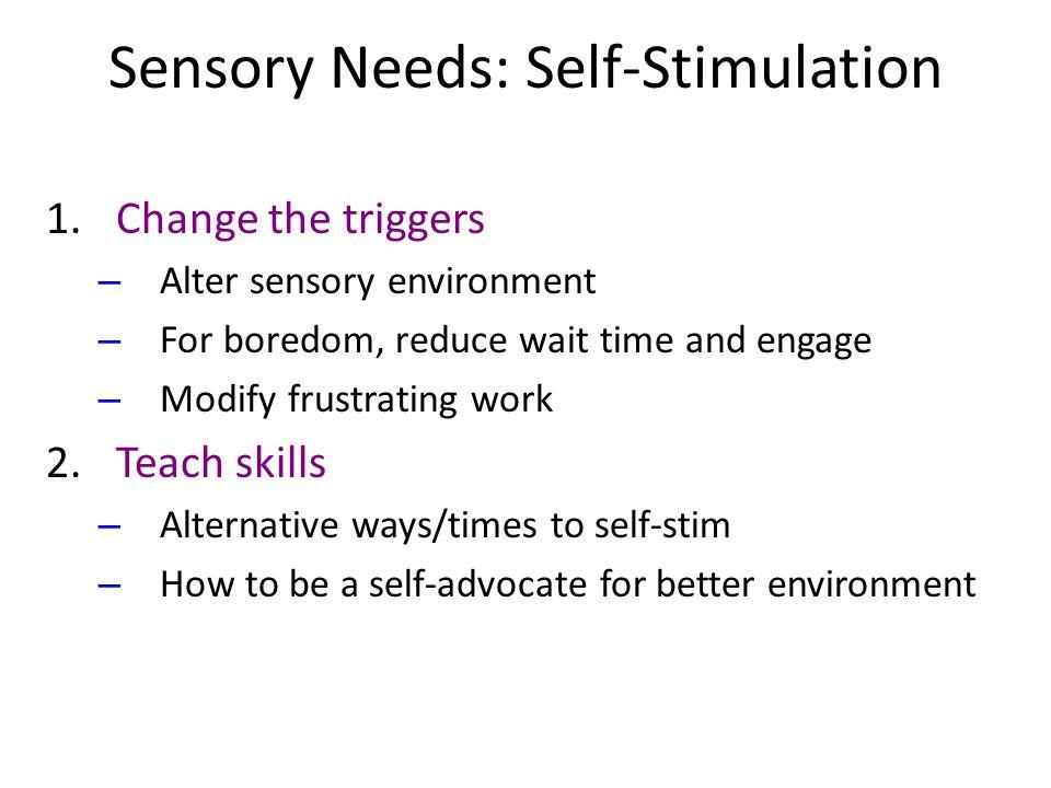 Sensory Needs: Self-Stimulation 1.Change the triggers – Alter sensory environment – For boredom, reduce wait time and engage – Modify frustrating work