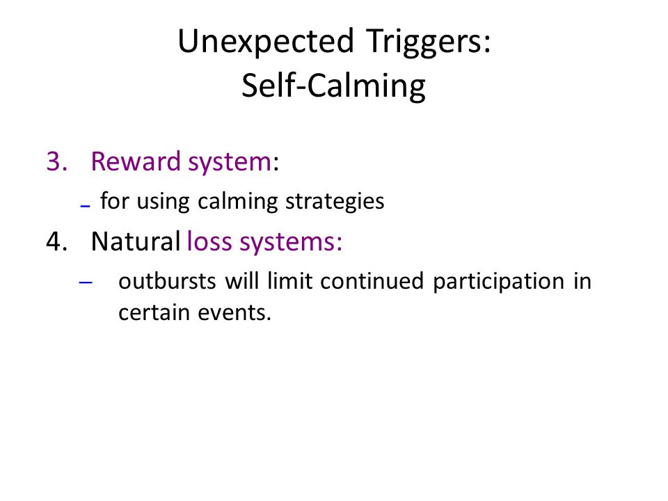 Unexpected Triggers: Self-Calming 3.Reward system: ₋ for using calming strategies 4.Natural loss systems: – outbursts will limit continued participation in certain events.