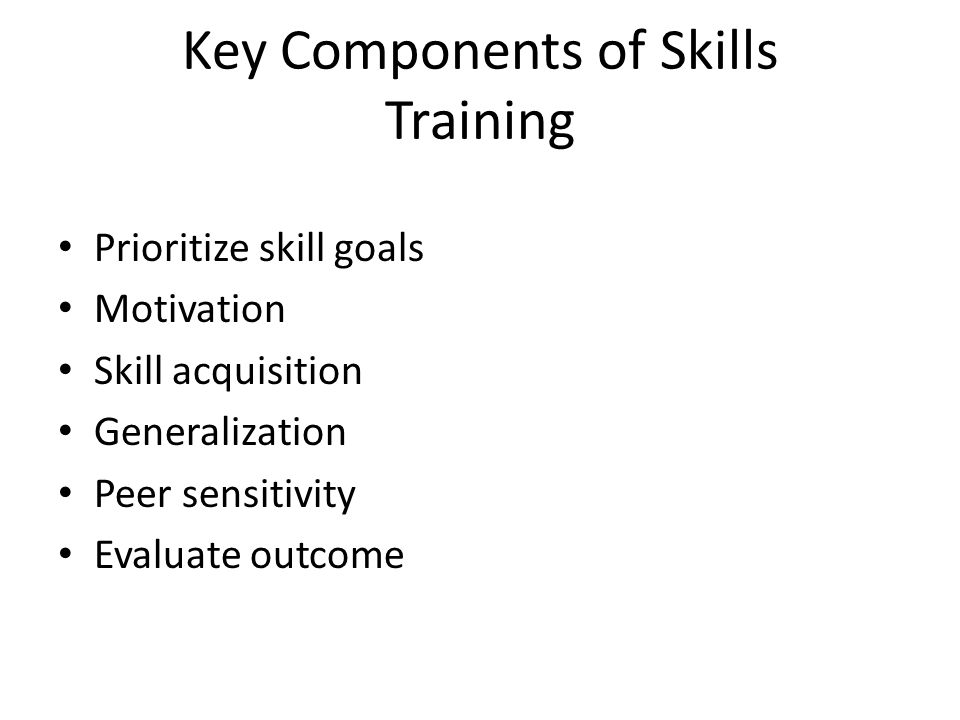 Key Components of Skills Training Prioritize skill goals Motivation Skill acquisition Generalization Peer sensitivity Evaluate outcome