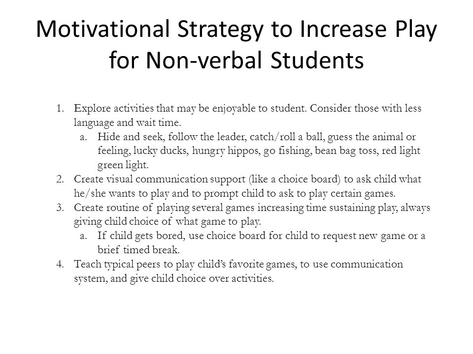 Motivational Strategy to Increase Play for Non-verbal Students 1.Explore activities that may be enjoyable to student. Consider those with less languag