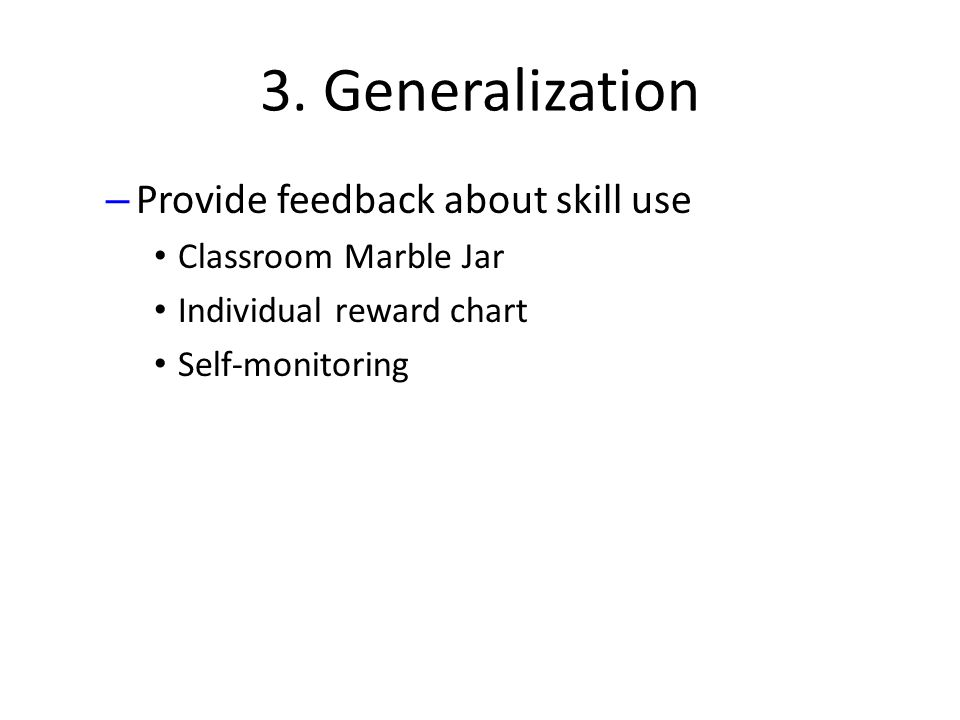 3. Generalization – Provide feedback about skill use Classroom Marble Jar Individual reward chart Self-monitoring