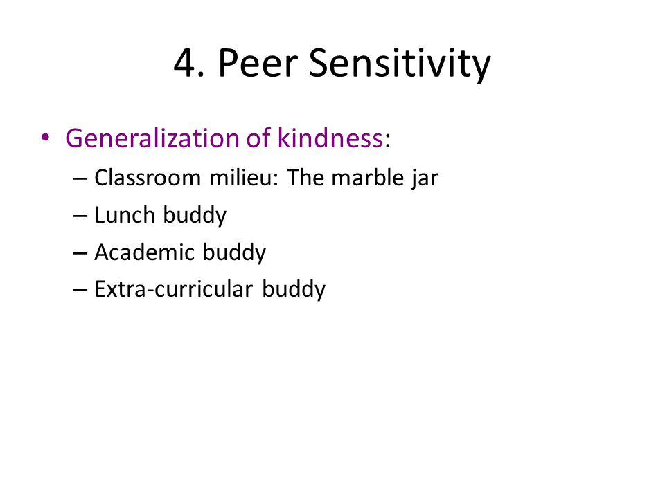 4. Peer Sensitivity Generalization of kindness: – Classroom milieu: The marble jar – Lunch buddy – Academic buddy – Extra-curricular buddy