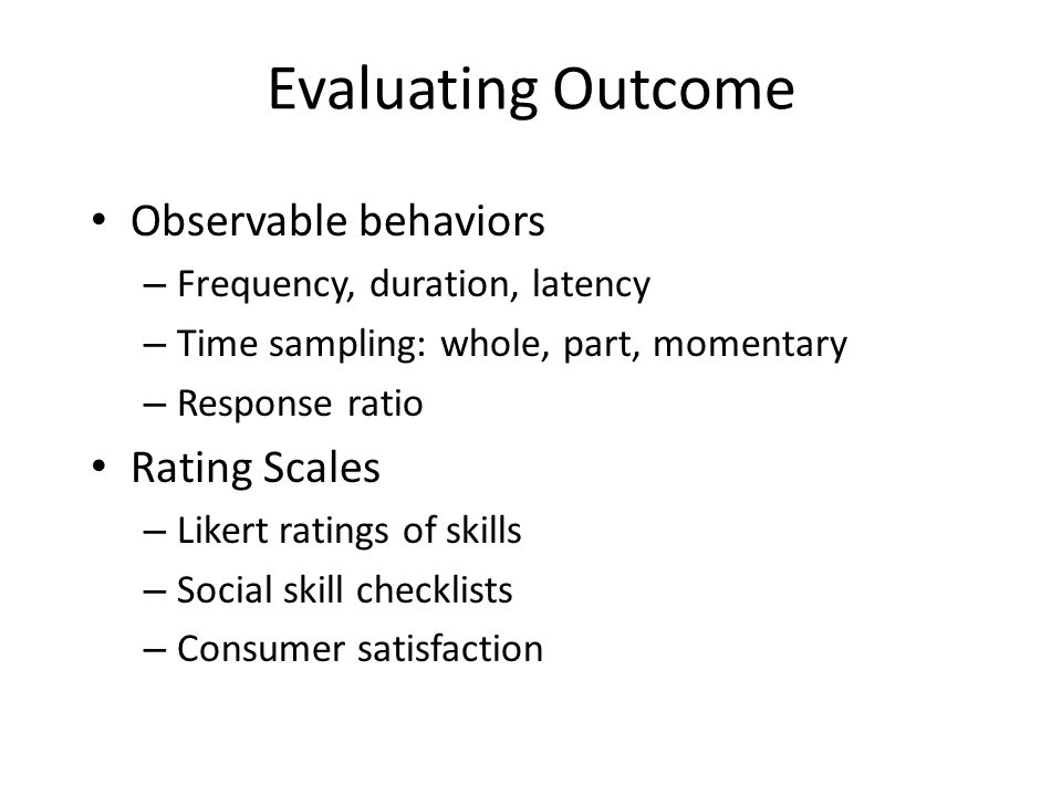 Evaluating Outcome Observable behaviors – Frequency, duration, latency – Time sampling: whole, part, momentary – Response ratio Rating Scales – Likert ratings of skills – Social skill checklists – Consumer satisfaction