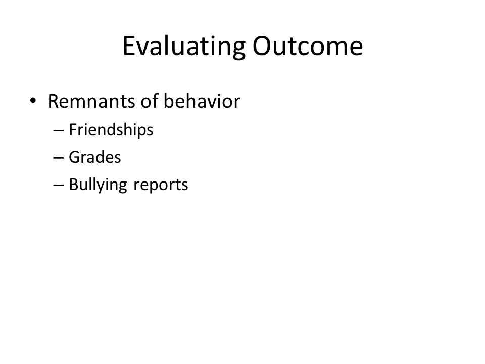 Evaluating Outcome Remnants of behavior – Friendships – Grades – Bullying reports
